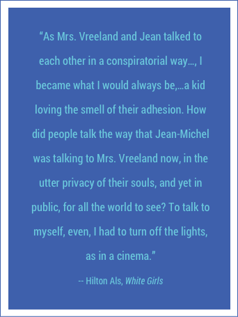 """As Mrs. Vreeland and Jean talked to each other in a conspiratorial way…, I became what I would always be,…a kid loving the smell of their adhesion. How did people talk the way that Jean-Michel was talking to Mrs. Vreeland now, in the utter privacy of their souls, and yet in public, for all the world to see? To talk to myself, even, I had to turn off the lights, as in a cinema."" -- Hilton Als, White Girls"